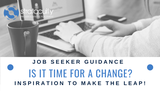 Job Seeker Guidance: Is It Time For A Job Change? Inspiration To Make The Leap!